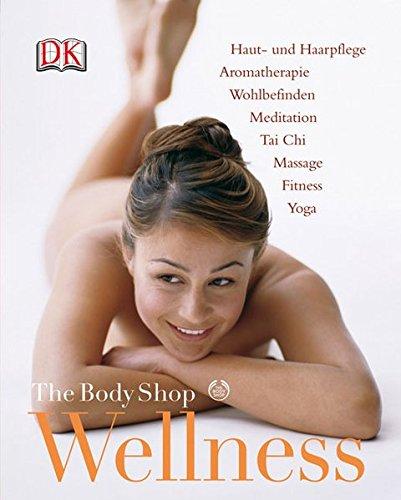 The Body Shop Wellness: Haut- und Haarpflege. Aromatherapie. Wohlbefinden. Meditation. Tai Chi. Massage. Fitness. Yoga
