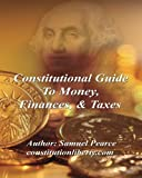 Constitutional Guide to Money, Finances, and Taxes, Samuel Pearce, 1466346221