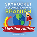 Skyrocket Your Conversational Spanish, Christian Edition: For Any Christian Who Desires to Know How to Share the Good News of the Lord Jesus Christ in Spanish! | Claudia Retif Barrett