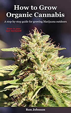 How to Grow Organic Cannabis: A step-by-step guide for growing Marijuana outdoors (English Edition)