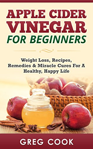 Apple Cider Vinegar for Beginners: Weight Loss, Recipes, Remedies & Miracle Cures For A Healthy, Happy Life (Apple Cider Vinegar For Weight Loss, Miracle ... Organic, Apple Cider Vinegar Recipes, ACV)
