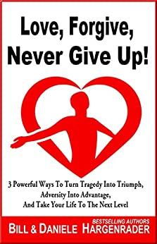 Love, Forgive, Never Give Up!: 3 Powerful Ways To Turn Tragedy Into Triumph, Adversity Into Advantage, And Take Your Life To The Next Level (Next Level Life Book 1) by [Hargenrader, Bill, Hargenrader, Daniele]