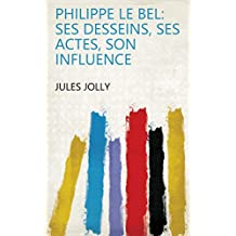 Philippe le Bel: ses desseins, ses actes, son influence (French Edition)