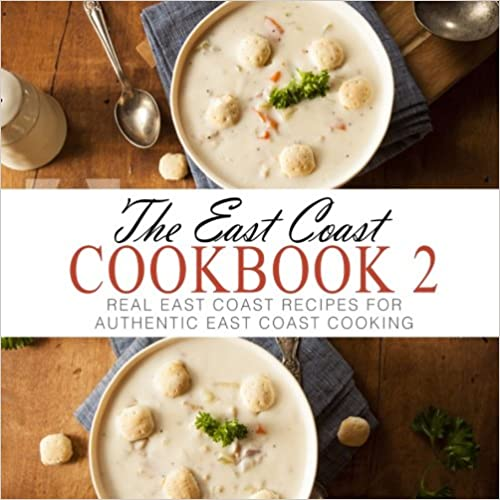 The East Coast Cookbook 2: Real East Coast Recipes for Authentic East Coast Cooking
