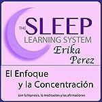 El Enfoque y la Concentración con Hipnosis, Subliminales Afirmaciones y Meditación Relajante (El Sistema de Aprendizaje del Sueño) | Erika Perez
