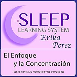 El Enfoque y la Concentración con Hipnosis, Subliminales Afirmaciones y Meditación Relajante (El Sistema de Aprendizaje del Sueño)