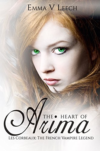 The Heart of Arima (Les Corbeaux: The French Vampire Legend Book 2) by [Leech, Emma V]