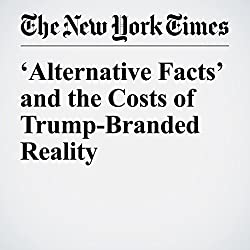 'Alternative Facts' and the Costs of Trump-Branded Reality