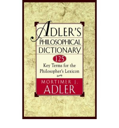 [(Adler's Philosophical Dictionary: 125 Key Terms for the Philosopher's Lexicon)] [Author: Mortimer J. Adler] published on (August, 1996)