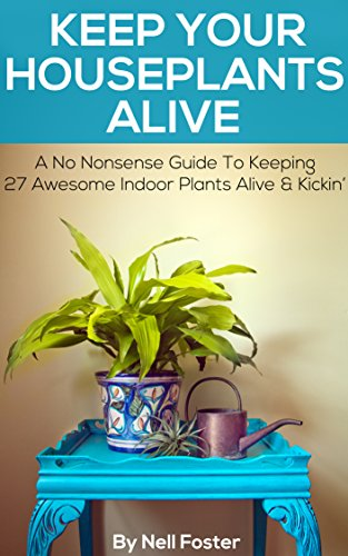Keep Your Houseplants Alive: A No Nonsense Guide To Keeping 27 Awesome Indoor Plants Alive & Kickin'