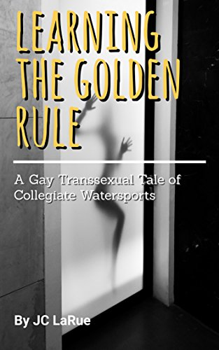 - LEARNING THE GOLDEN RULE: A Gay Transsexual Tale of Collegiate Watersports