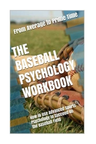 The Baseball Psychology Workbook: How to Use Advanced Sports Psychology to Succeed on the Baseball Field
