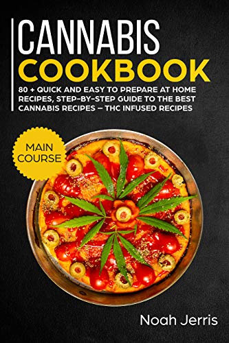 Cannabis Cookbook: MAIN COURSE – 80 + Quick and easy to prepare at home recipes, step-by-step guide to the best cannabis recipes – THC Infused recipes by Noah Jerris