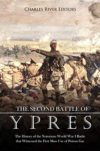 The Second Battle of Ypres: The History of the Notorious World War I Battle that Witnessed the First Mass Use of Poison Gas
