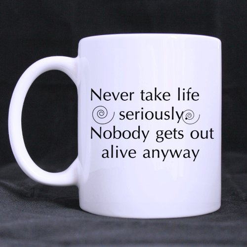 Birthday Gift Never take life seriously. Nobody gets out alive anyway 11oz Coffee/Tea White Mug(Two Sides)