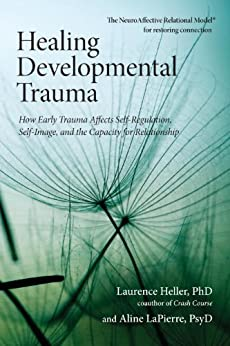 Healing Developmental Trauma: How Early Trauma Affects Self-Regulation, Self-Image, and the Capacity for Relationship by [Heller Phd, Laurence, Lapierre, Aline Psyd]