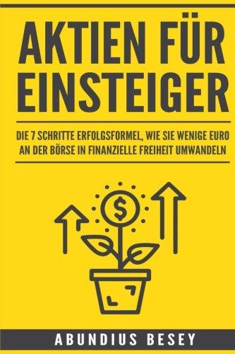 Aktien für Einsteiger: Die 7 Schritte Erfolgsformel, wie Sie wenige Euro an der Börse in finanzielle Freiheit umwandeln (aktien anfänger,aktien ... leicht verständlich,börse für anfänger)