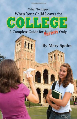 What to Expect When Your Child Leaves for College: A Complete Guide for Parents Only