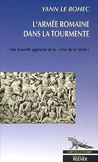 L'armée romaine dans la tourmente. Une nouvelle approche de la crise du IIIe siècle par Yann Le Bohec