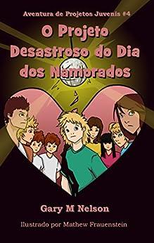 O Projeto Desastroso do Dia dos Namorados (Aventuras de Projetos Juvenis Livro 4) (Portuguese Edition) by [Nelson, Gary]