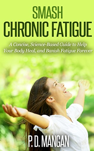 Smash Chronic Fatigue: A Concise, Science-Based Guide to Help Your Body Heal, and Banish Fatigue Forever by [Mangan, P. D.]