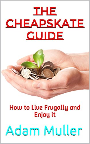 The Cheapskate Guide: How to Live Frugally and Enjoy it (Save money, Frugal living) by [Muller, Adam]