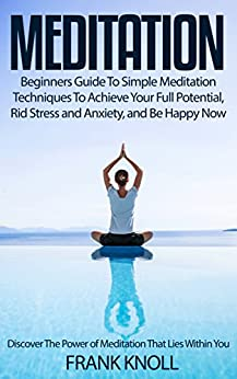 Meditation: Beginners Guide To Simple Meditation Techniques To Achieve Your Full Potential, Rid Stress and Anxiety, and Be Happy Now: Meditation Discover ... Yoga, The Power Within You Book 1) by [Knoll, Frank]