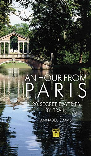 An Hour from Paris: 20 Secret Day Trips by ()