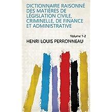 Dictionnaire raisonné des matières de législation civile, criminelle, de finance et administrative Volume 1-2 (French Edition)