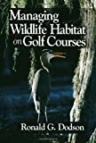Managing Wildlife Habitat on Golf Courses, Ronald G. Dodson, 157504028X