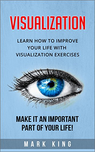 Visualization: Learn how to improve your life with visualization exercises - Make it an important part of your life! (English Edition)