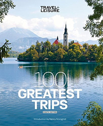 Travel + Leisure 100 Greatest Trips, 8th Edition
