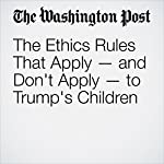 The Ethics Rules That Apply — and Don't Apply — to Trump's Children | Elise Viebeck,Lisa Rein