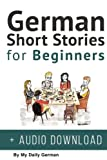 German: Short Stories for Beginners + German Audio: Improve your reading and listening skills in German. Learn German with Stories (Volume 1) (German Edition)