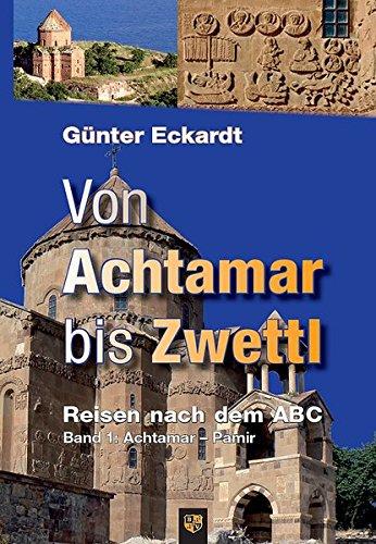 Von Achtamar bis Zwettl: Reisen nach dem ABC. Band 1: Achtamar - Pamir