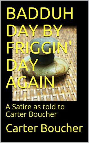 BADDUH DAY BY FRIGGIN' DAY AGAIN: A Satire as told to Carter Boucher (Badduh Daily Devotional Book 2) by [Boucher, Carter]