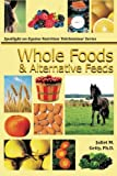 Whole Foods and Alternative Feeds (Spotlight on Equine Nutrition Teleseminar Series) (Volume 4)