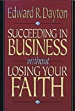 Succeeding in Business Without Losing Your Faith, Edward R. Dayton, 0801030153