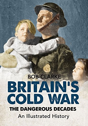 Britain's Cold War: The Dangerous Decades An Illustrated History by Bob Clarke (2015-02-19)