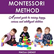 Montessori Method: A Parent Guide to Raising Happy, Curious and Intelligent Children