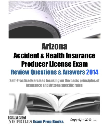 Download Arizona Accident & Health Insurance Producer License Exam Review Questions & Answers 2014: Self-Practice Exercises focusing on the basic principles of insurance and Arizona specific rules Pdf
