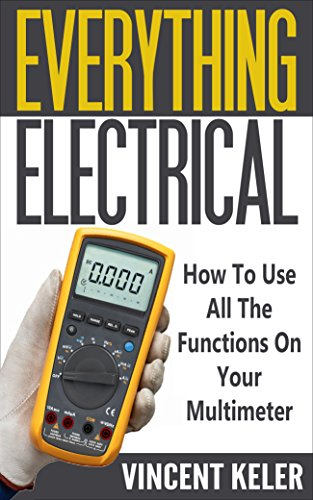 Everything Electrical: How To Use All The Functions On Your Multimeter (Revised Edition 6/24/2017)