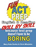 Fun ACT Prep Skill by Skill: English and Reading, Mary Durkin and Chris Mikulskis, 1478378042