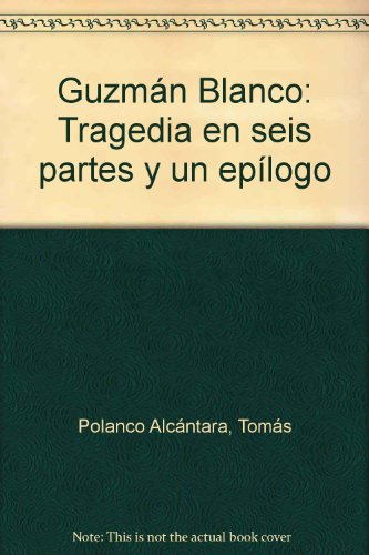 Guzmán Blanco: Tragedia en seis partes y un epílogo (Spanish Edition) Tomás Polanco Alcántara