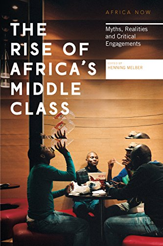The Rise of Africa's Middle Class: Myths, Realities and Critical Engagements (Africa Now) (The Emerging Middle Class In Developing Countries)