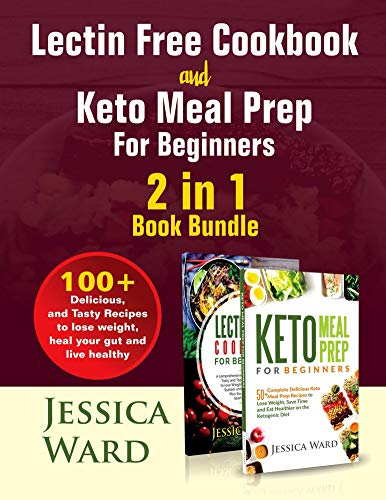 Lectin Free Cookbook and Keto Meal Prep For Beginners 2 in 1 Book: 100+ Delicious, and Tasty Recipes to lose weight, heal your gut and live healthy by Jessica Ward