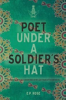 Poet Under A Soldier's Hat: An Unwilling Officer's Adventures in the Last Years of the British Raj by [Rose, E.P.]