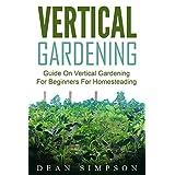 Vertical Gardening: Guide On Vertical Gardening For Beginners For Homesteading (Gardening Techniques Book 4)