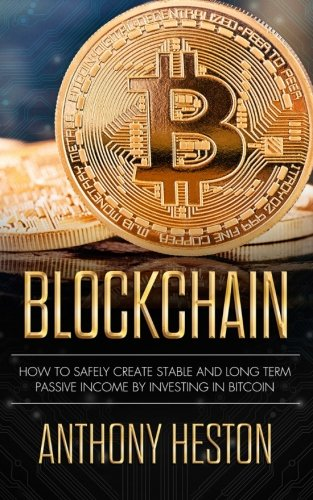 Blockchain: How to Safely Create Stable and Long-term Passive Income by Investing in Bitcoin