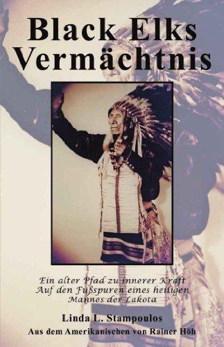 Black Elks Vermächtnis: Ein alter Pfad zu innerer Kraft Auf den Fußspuren eines heiligen Mannes der Lakota (German Edition)